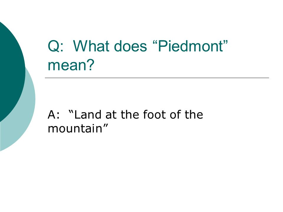 """Q: What does """"Piedmont"""" mean? A: """"Land at the foot of the mountain"""""""