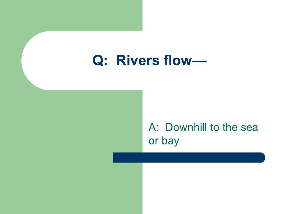 Q: Rivers flow— A: Downhill to the sea or bay