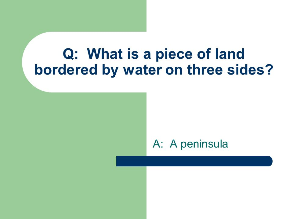 Q: What is a piece of land bordered by water on three sides A: A peninsula