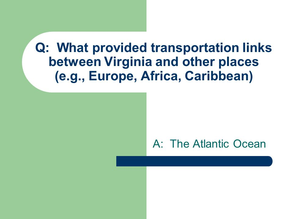 Q: What provided transportation links between Virginia and other places (e.g., Europe, Africa, Caribbean) A: The Atlantic Ocean
