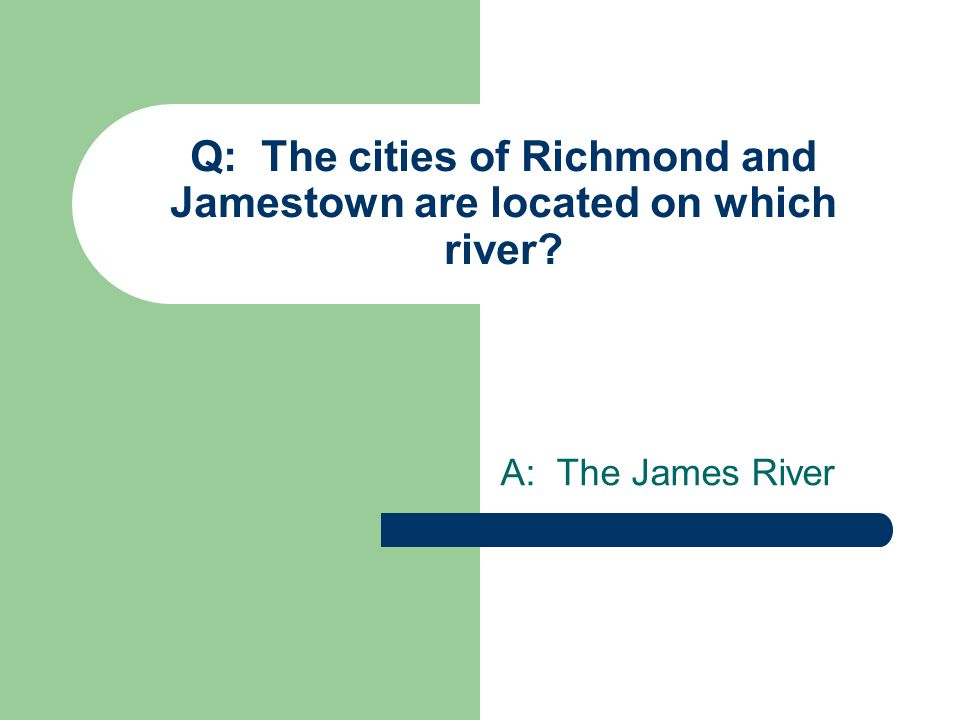 Q: The cities of Richmond and Jamestown are located on which river A: The James River