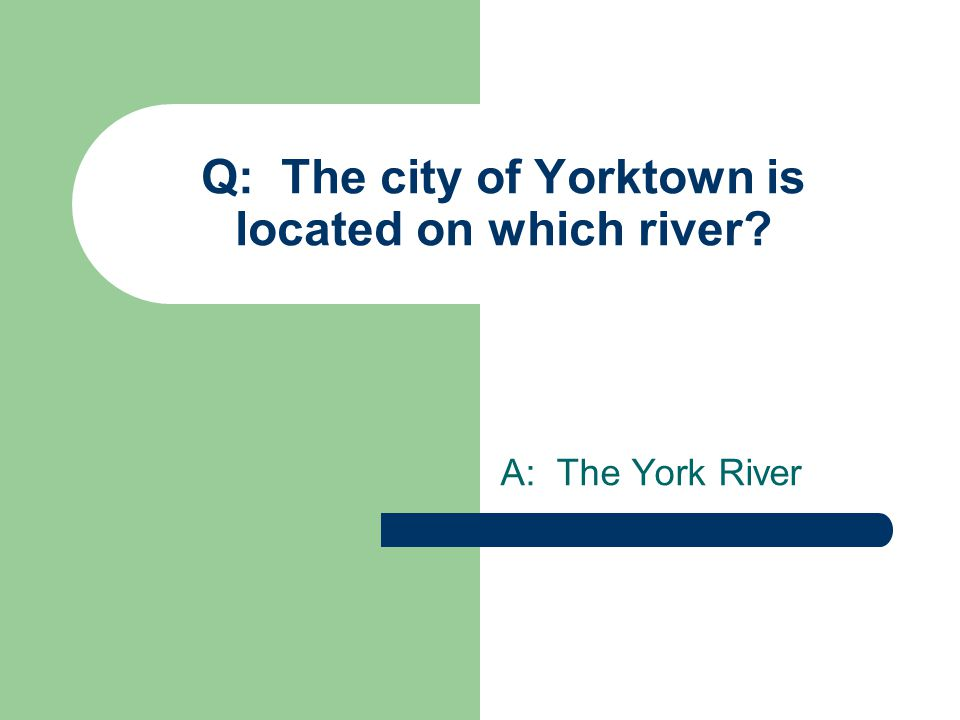 Q: The city of Yorktown is located on which river A: The York River