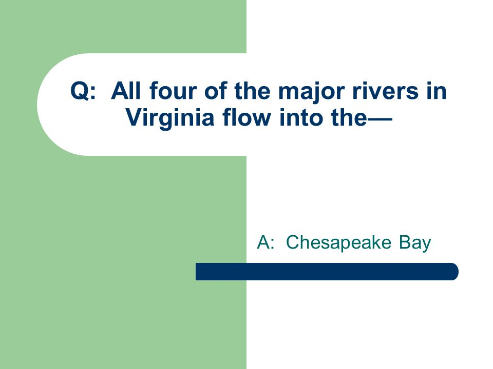 Q: All four of the major rivers in Virginia flow into the— A: Chesapeake Bay