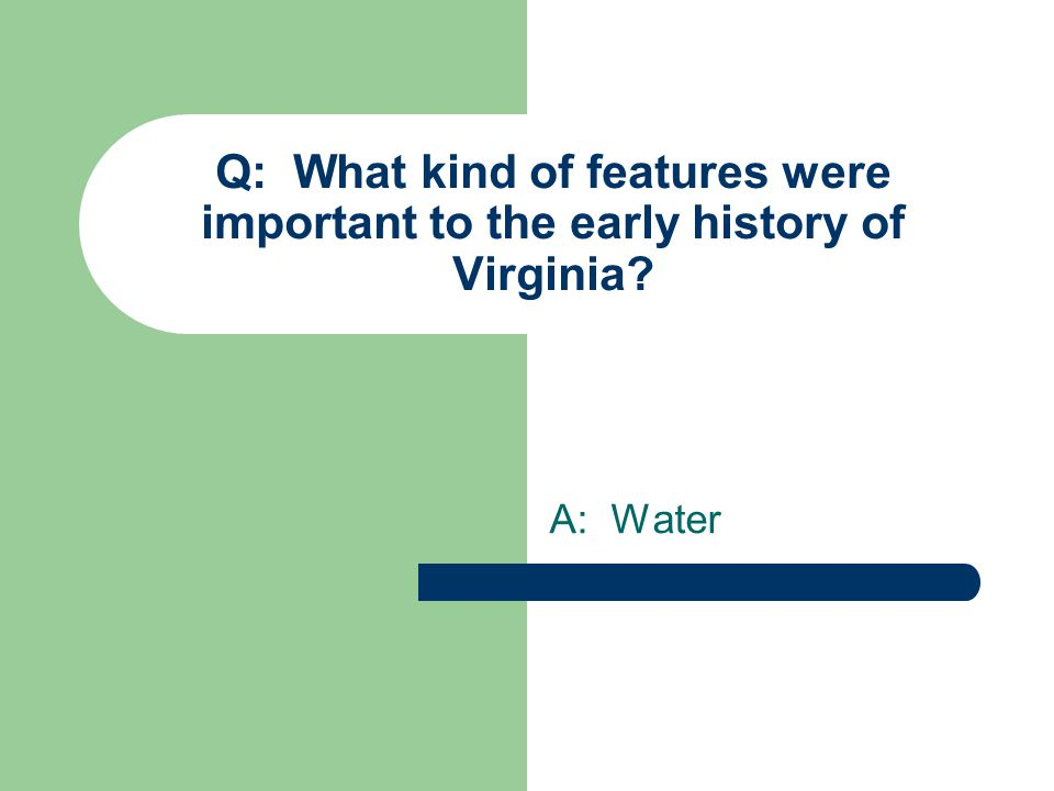 Q: What kind of features were important to the early history of Virginia A: Water