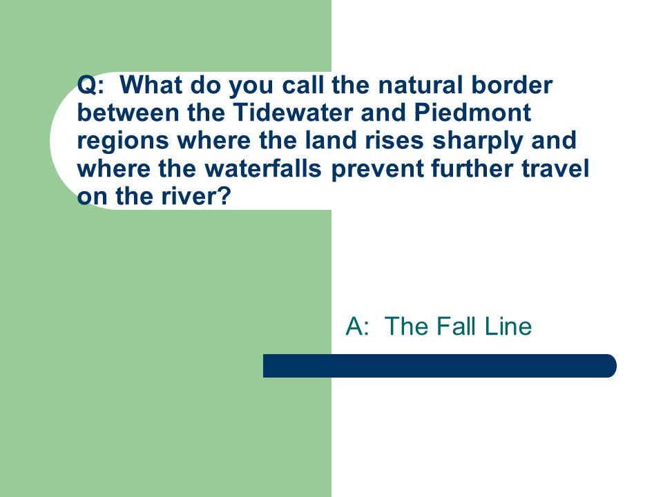Q: What do you call the natural border between the Tidewater and Piedmont regions where the land rises sharply and where the waterfalls prevent further travel on the river.