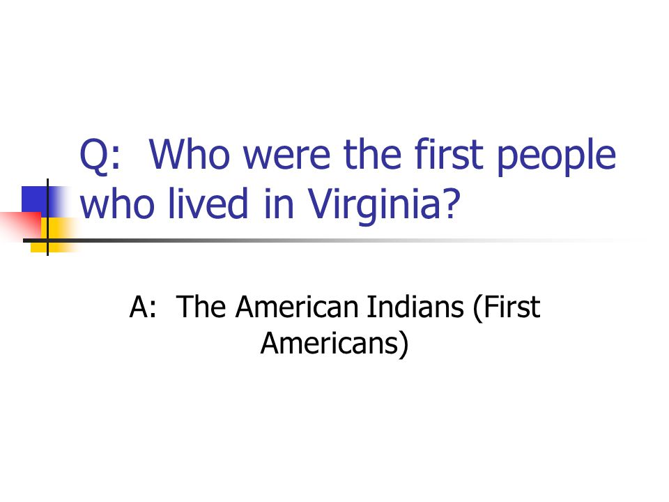 Q: Who were the first people who lived in Virginia? A: The American Indians (First Americans)