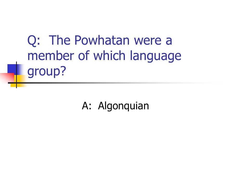 Q: The Powhatan were a member of which language group? A: Algonquian
