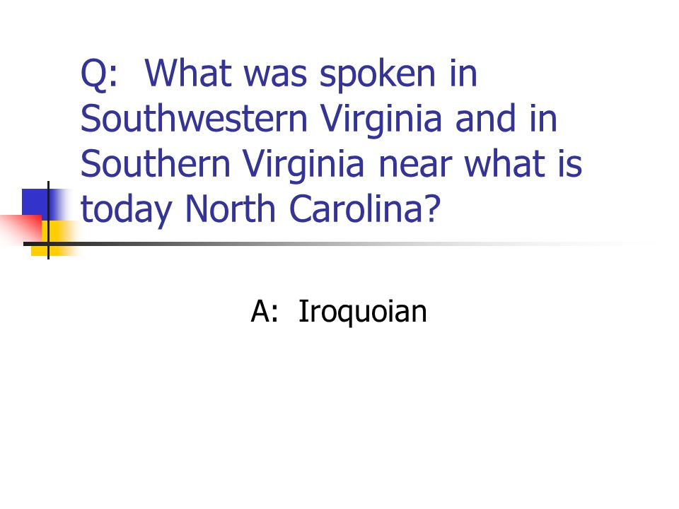 Q: What was spoken in Southwestern Virginia and in Southern Virginia near what is today North Carolina? A: Iroquoian
