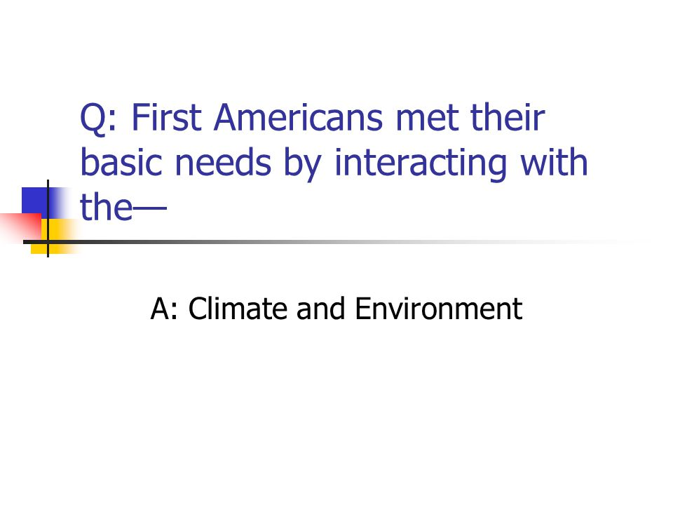 Q: First Americans met their basic needs by interacting with the— A: Climate and Environment