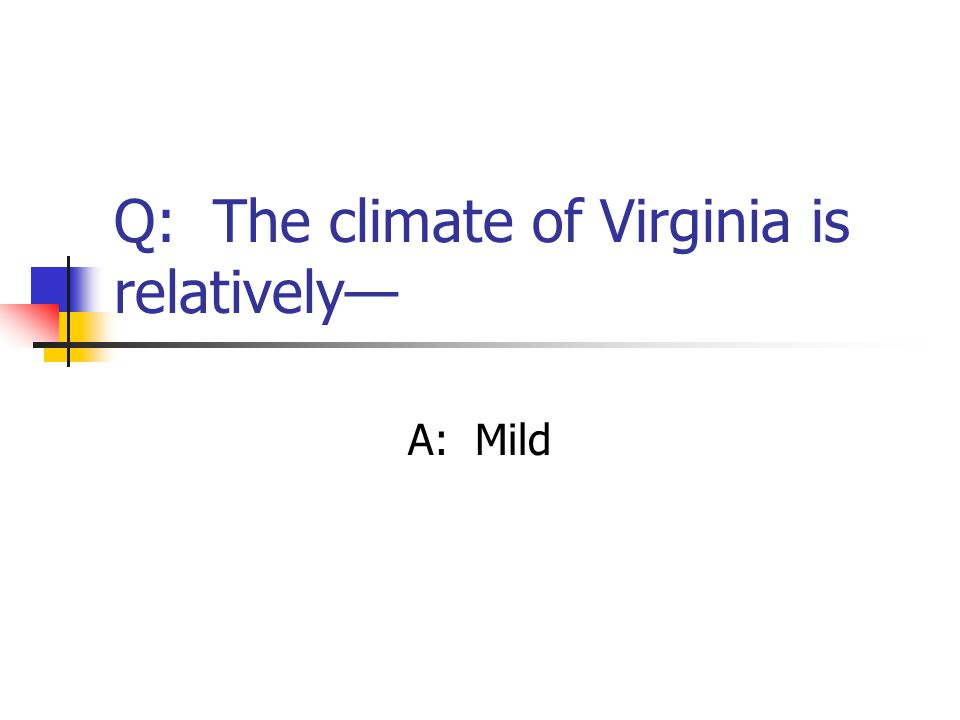 Q: The climate of Virginia is relatively— A: Mild