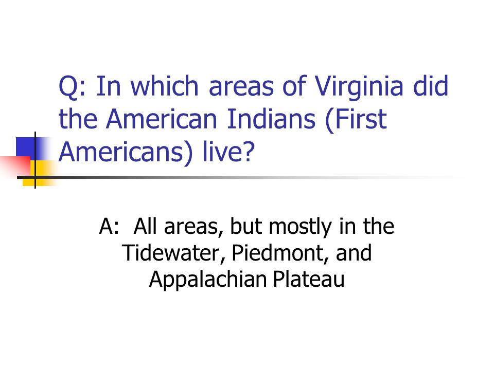 Q: In which areas of Virginia did the American Indians (First Americans) live? A: All areas, but mostly in the Tidewater, Piedmont, and Appalachian Pl