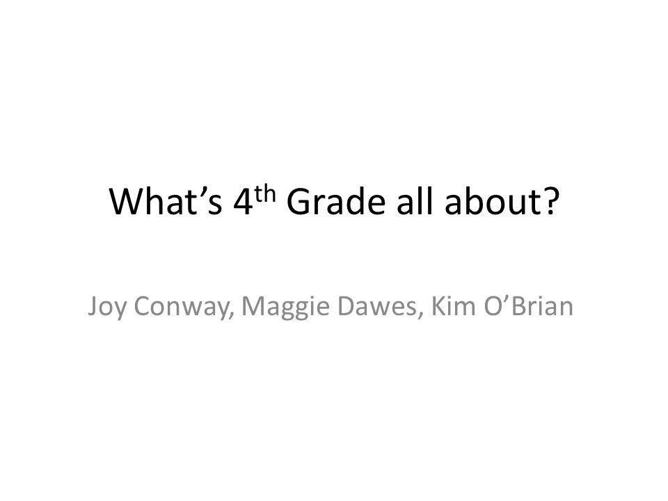 What's 4 th Grade all about Joy Conway, Maggie Dawes, Kim O'Brian