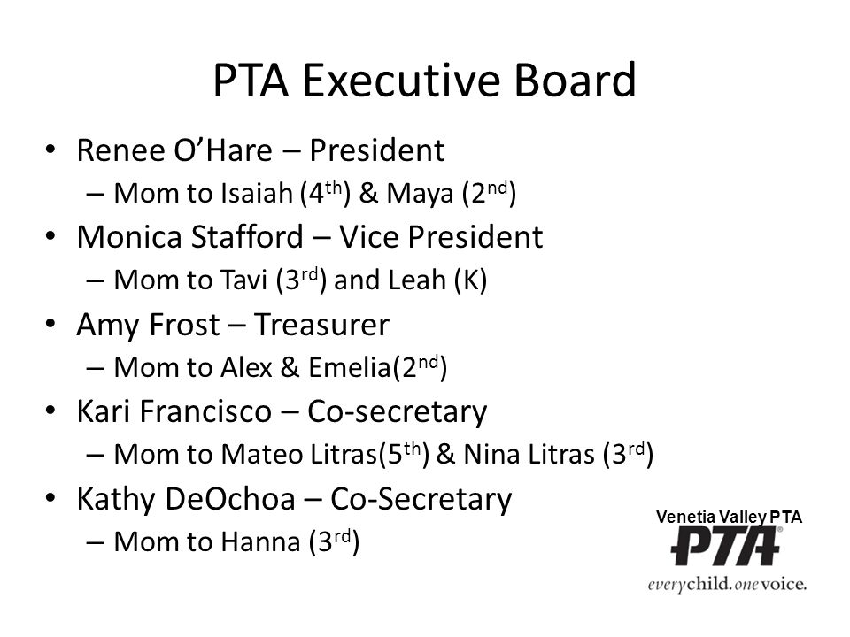 PTA Executive Board Renee O'Hare – President – Mom to Isaiah (4 th ) & Maya (2 nd ) Monica Stafford – Vice President – Mom to Tavi (3 rd ) and Leah (K) Amy Frost – Treasurer – Mom to Alex & Emelia(2 nd ) Kari Francisco – Co-secretary – Mom to Mateo Litras(5 th ) & Nina Litras (3 rd ) Kathy DeOchoa – Co-Secretary – Mom to Hanna (3 rd ) Venetia Valley PTA
