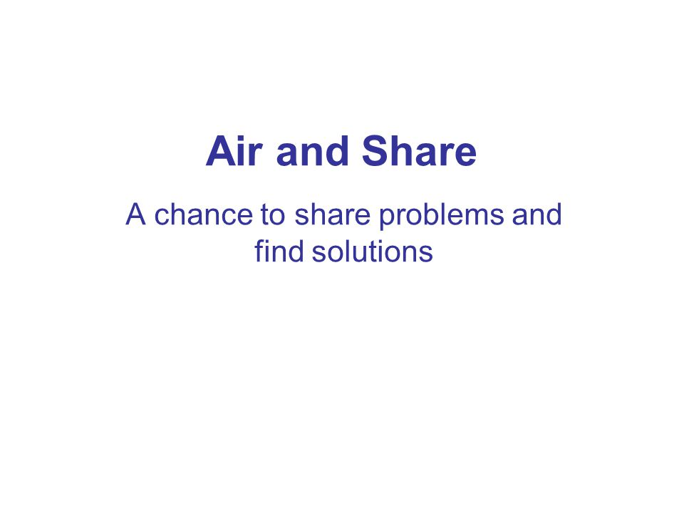Air and Share A chance to share problems and find solutions