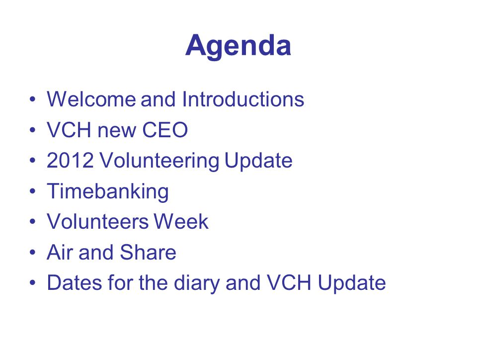 Agenda Welcome and Introductions VCH new CEO 2012 Volunteering Update Timebanking Volunteers Week Air and Share Dates for the diary and VCH Update