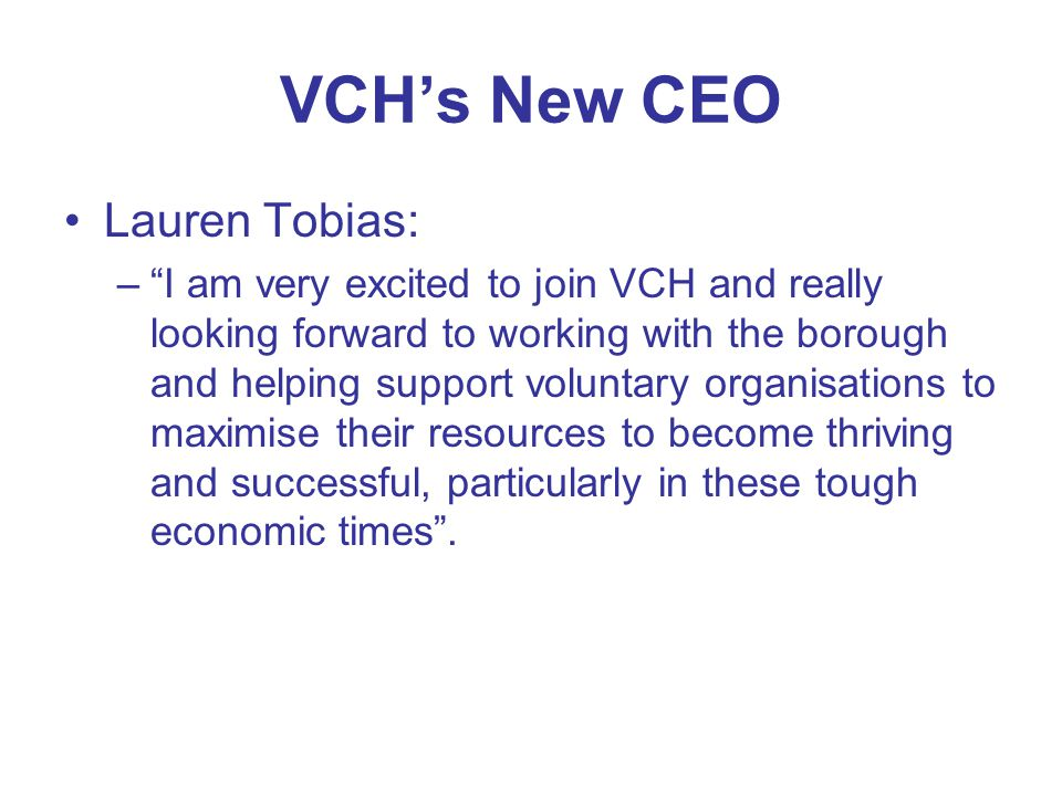 VCH's New CEO Lauren Tobias: – I am very excited to join VCH and really looking forward to working with the borough and helping support voluntary organisations to maximise their resources to become thriving and successful, particularly in these tough economic times .