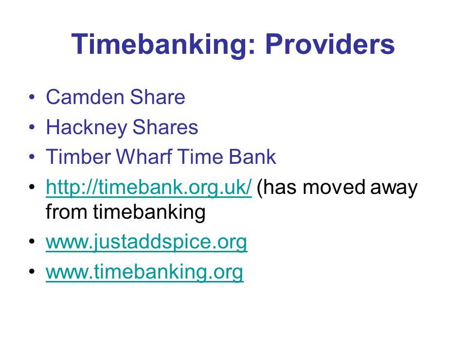 Timebanking: Providers Camden Share Hackney Shares Timber Wharf Time Bank http://timebank.org.uk/ (has moved away from timebankinghttp://timebank.org.uk/ www.justaddspice.org www.timebanking.org