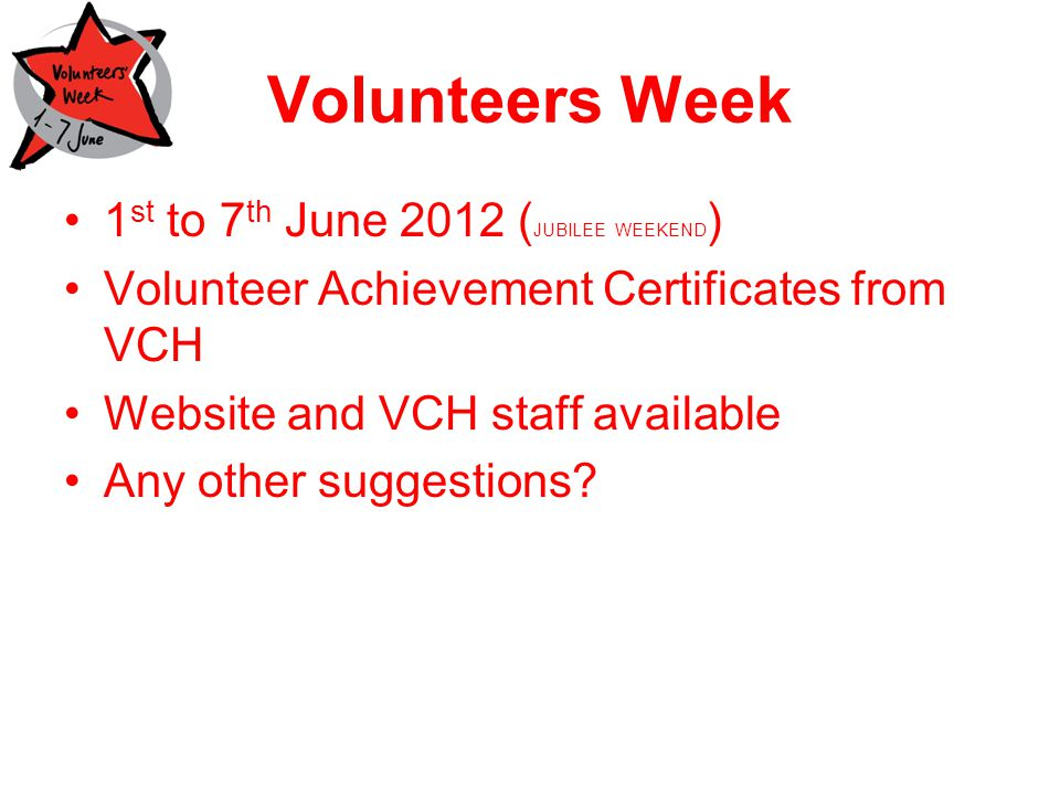 Volunteers Week 1 st to 7 th June 2012 ( JUBILEE WEEKEND ) Volunteer Achievement Certificates from VCH Website and VCH staff available Any other suggestions