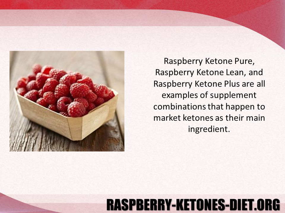 Raspberry Ketone Pure, Raspberry Ketone Lean, and Raspberry Ketone Plus are all examples of supplement combinations that happen to market ketones as their main ingredient.