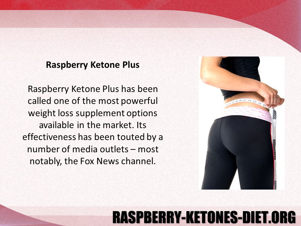Raspberry Ketone Plus Raspberry Ketone Plus has been called one of the most powerful weight loss supplement options available in the market.