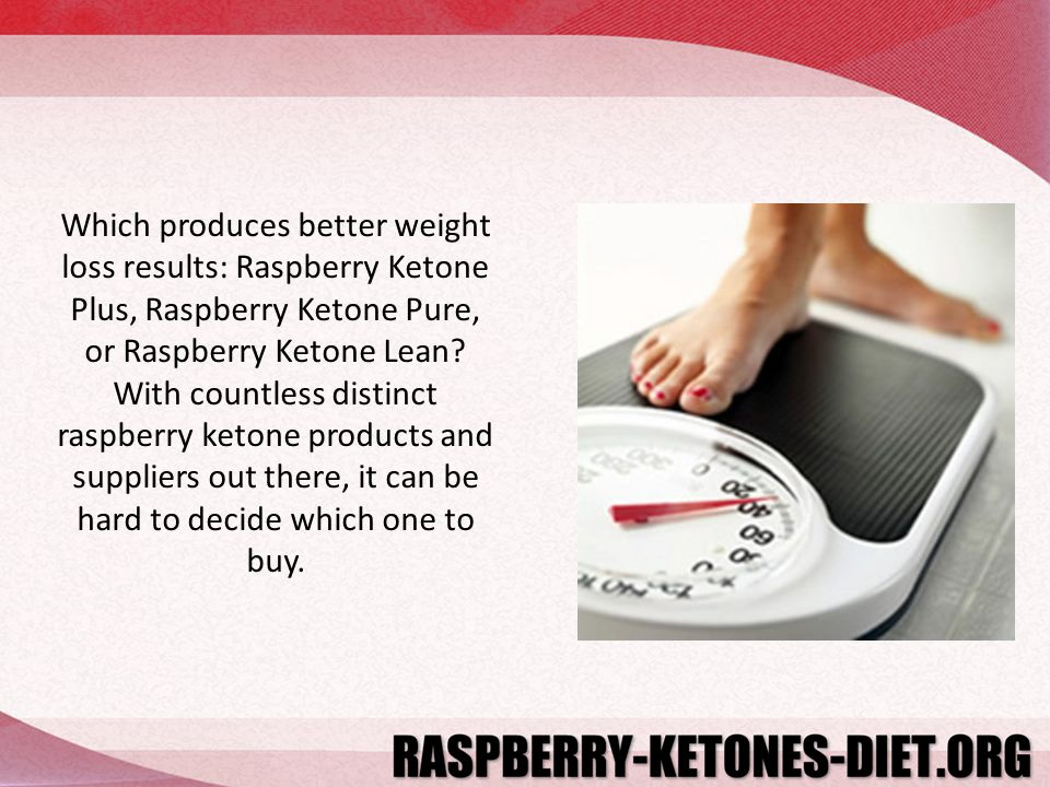 Which produces better weight loss results: Raspberry Ketone Plus, Raspberry Ketone Pure, or Raspberry Ketone Lean.