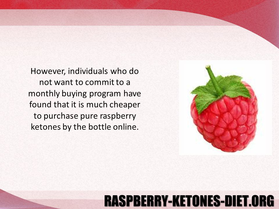 However, individuals who do not want to commit to a monthly buying program have found that it is much cheaper to purchase pure raspberry ketones by the bottle online.