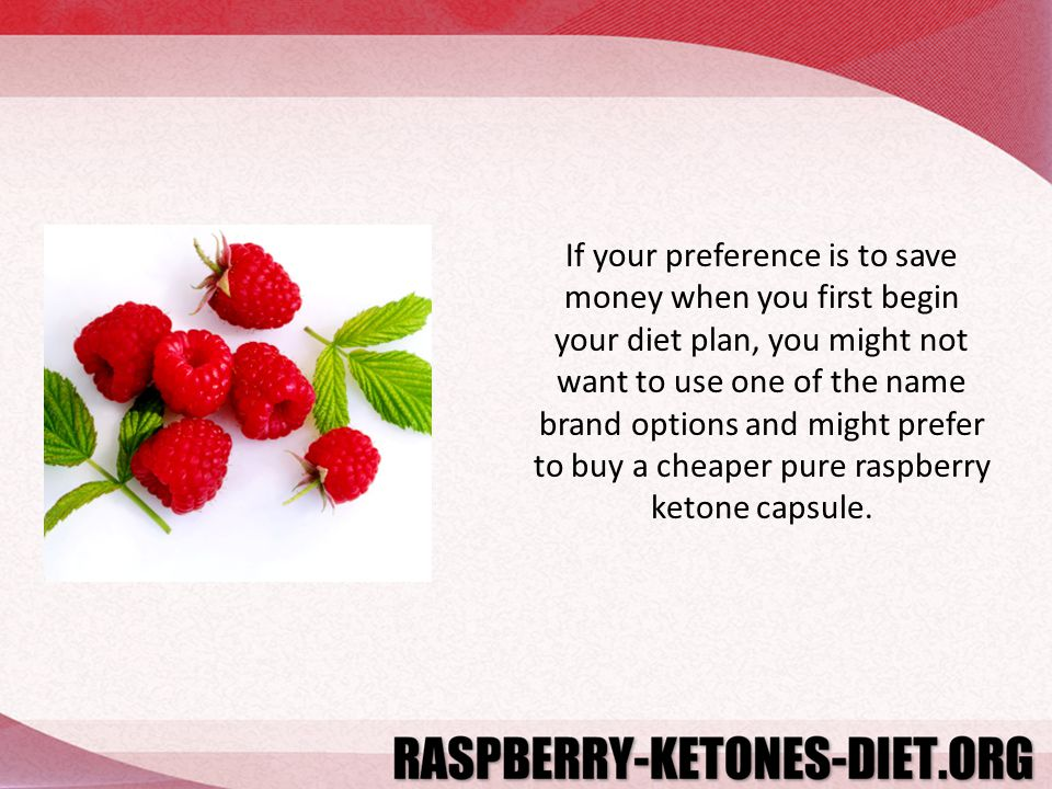 If your preference is to save money when you first begin your diet plan, you might not want to use one of the name brand options and might prefer to buy a cheaper pure raspberry ketone capsule.