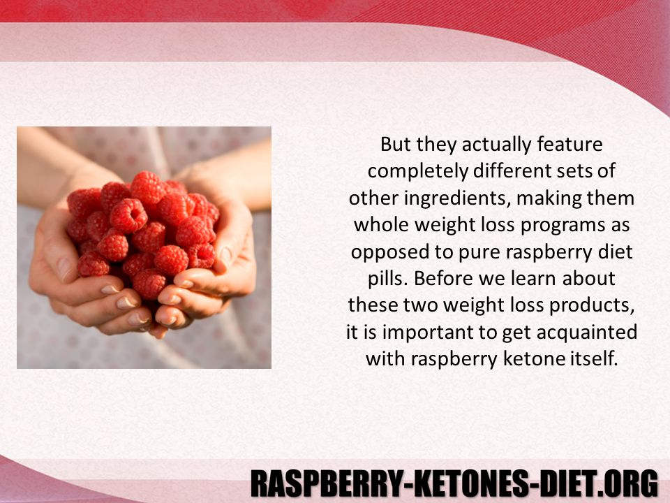 But they actually feature completely different sets of other ingredients, making them whole weight loss programs as opposed to pure raspberry diet pills.