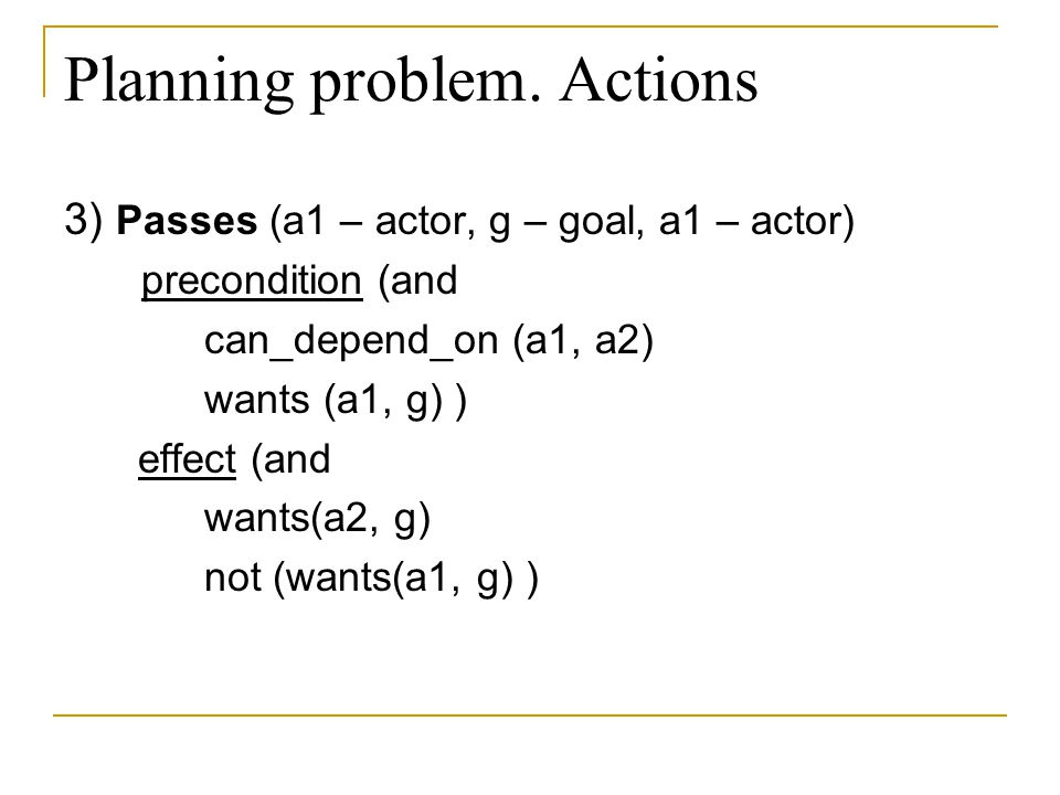 Planning problem. Actions 3) Passes (a1 – actor, g – goal, a1 – actor) precondition (and can_depend_on (a1, a2) wants (a1, g) ) effect (and wants(a2,