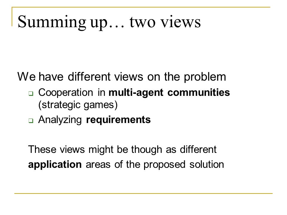 Summing up… two views We have different views on the problem  Cooperation in multi-agent communities (strategic games)  Analyzing requirements These