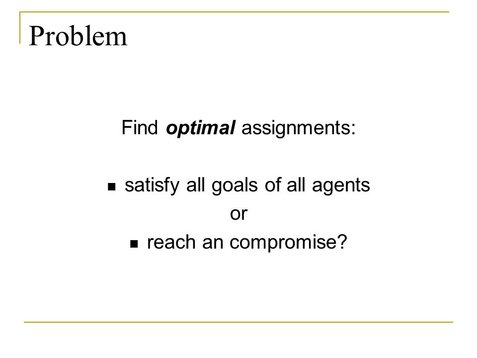 Problem Find optimal assignments: satisfy all goals of all agents or reach an compromise?