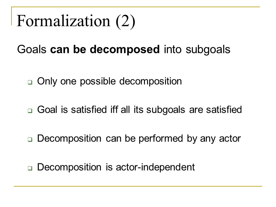 Formalization (3) Three basic actions:  an actor satisfies a goal  an actor passes (or delegates) a goal to another actor  an actor decomposes a goal into subgoals Solution is a list of actions that should be executed to satisfy all initial goals of all actors (or to reach an equilibrium)