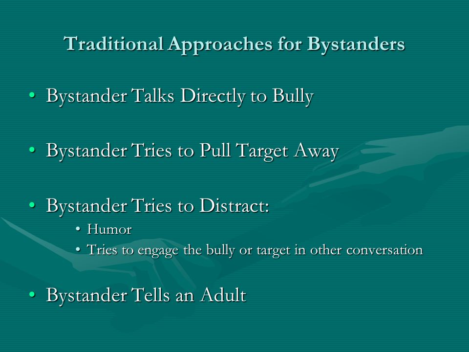 Traditional Approaches for Bystanders Bystander Talks Directly to BullyBystander Talks Directly to Bully Bystander Tries to Pull Target AwayBystander Tries to Pull Target Away Bystander Tries to Distract:Bystander Tries to Distract: HumorHumor Tries to engage the bully or target in other conversationTries to engage the bully or target in other conversation Bystander Tells an AdultBystander Tells an Adult
