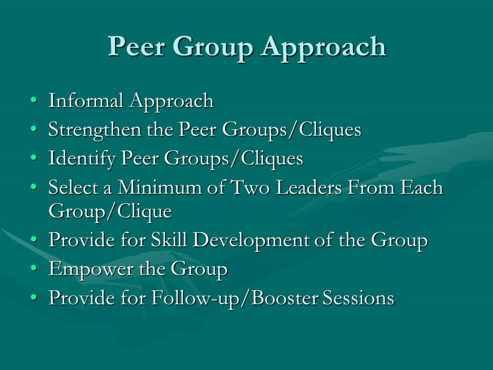Peer Group Approach Informal ApproachInformal Approach Strengthen the Peer Groups/CliquesStrengthen the Peer Groups/Cliques Identify Peer Groups/CliquesIdentify Peer Groups/Cliques Select a Minimum of Two Leaders From Each Group/CliqueSelect a Minimum of Two Leaders From Each Group/Clique Provide for Skill Development of the GroupProvide for Skill Development of the Group Empower the GroupEmpower the Group Provide for Follow-up/Booster SessionsProvide for Follow-up/Booster Sessions