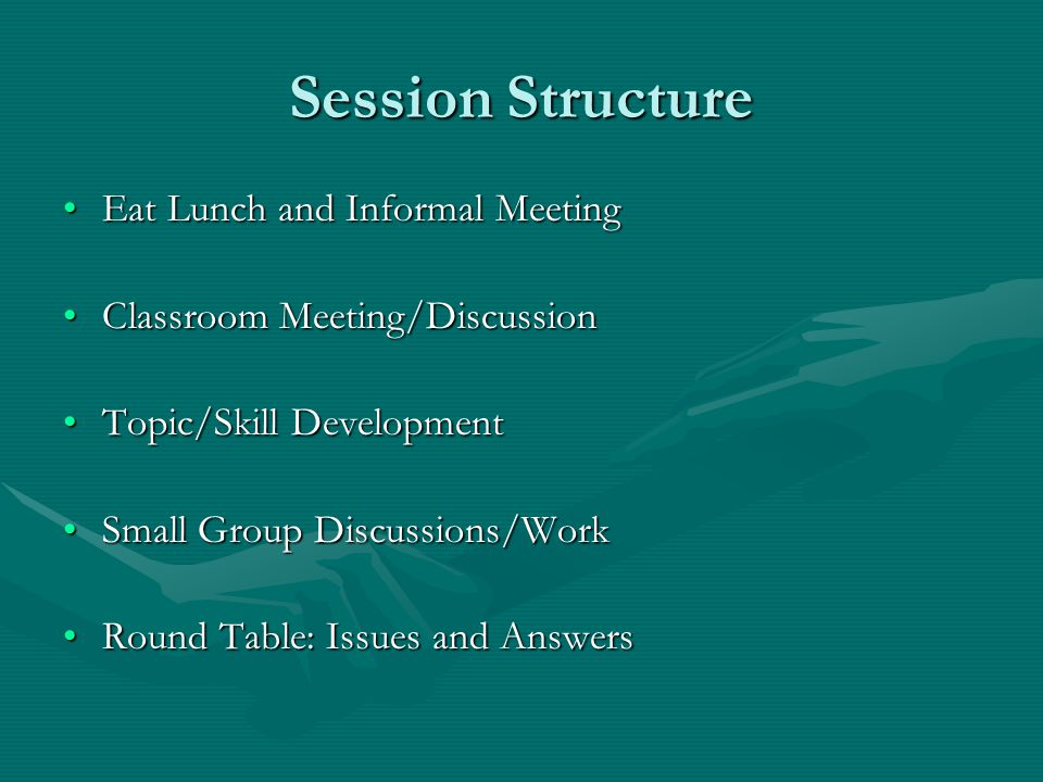Session Structure Eat Lunch and Informal MeetingEat Lunch and Informal Meeting Classroom Meeting/DiscussionClassroom Meeting/Discussion Topic/Skill DevelopmentTopic/Skill Development Small Group Discussions/WorkSmall Group Discussions/Work Round Table: Issues and AnswersRound Table: Issues and Answers