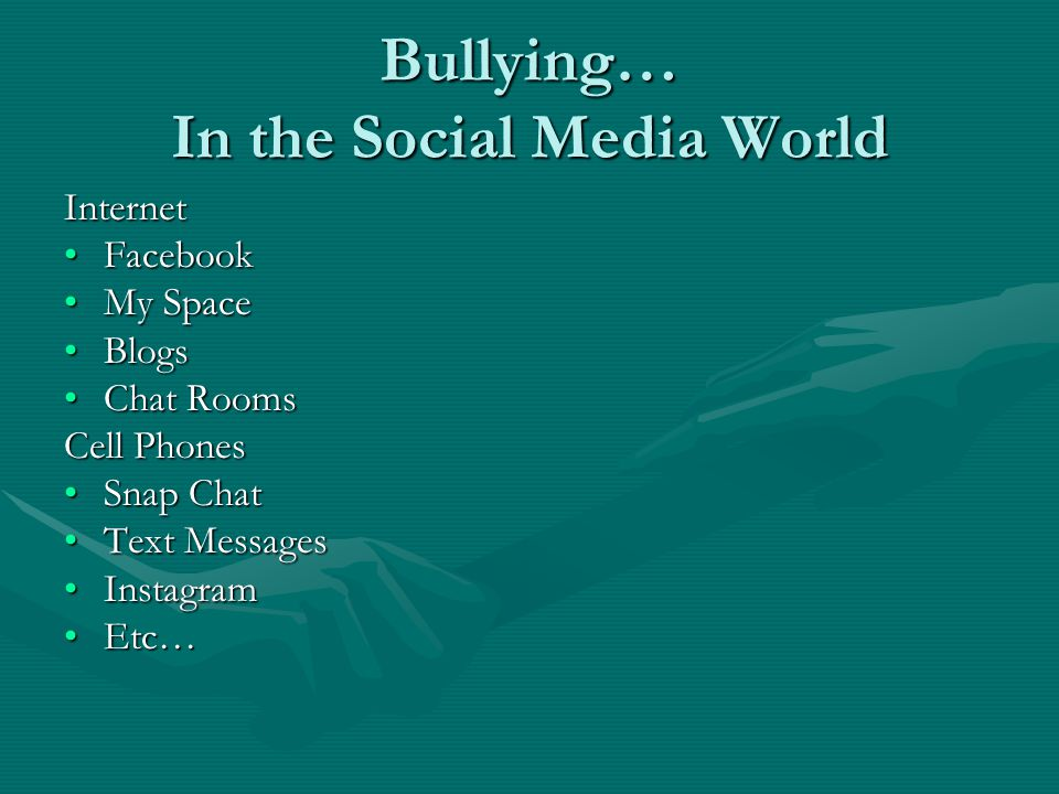 Bullying… In the Social Media World Internet FacebookFacebook My SpaceMy Space BlogsBlogs Chat RoomsChat Rooms Cell Phones Snap ChatSnap Chat Text MessagesText Messages InstagramInstagram Etc…Etc…