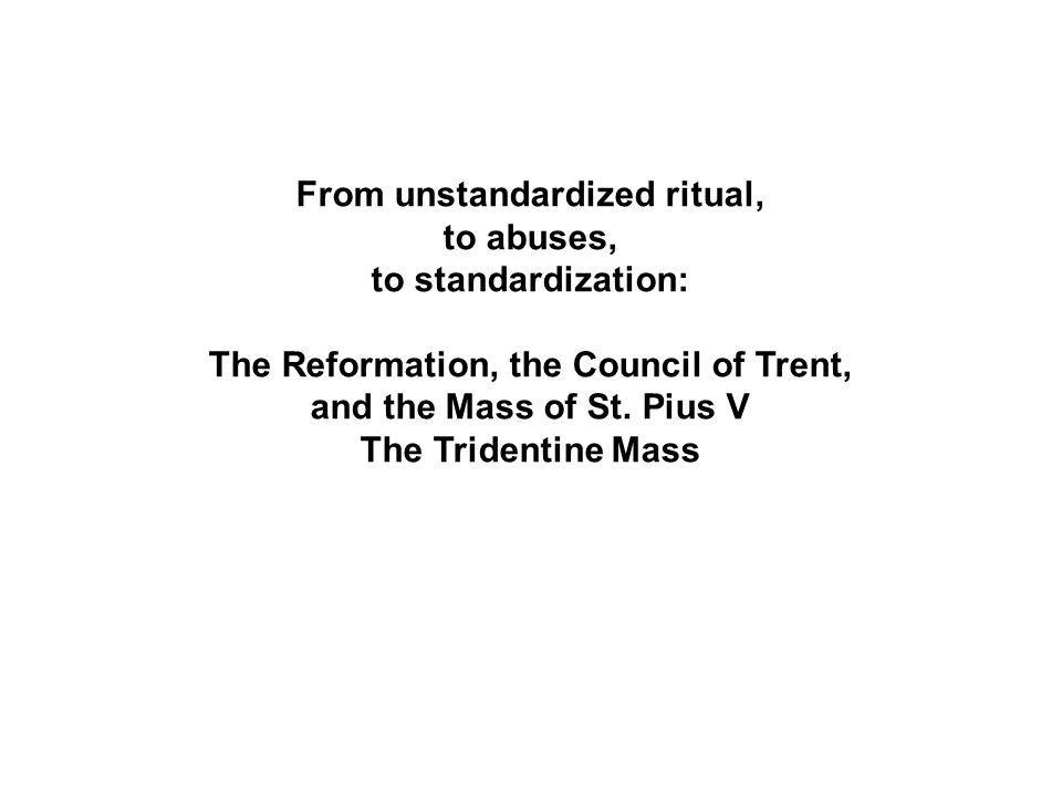 From unstandardized ritual, to abuses, to standardization: The Reformation, the Council of Trent, and the Mass of St.