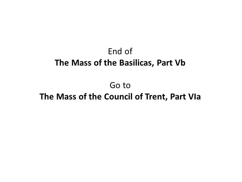 End of The Mass of the Basilicas, Part Vb Go to The Mass of the Council of Trent, Part VIa