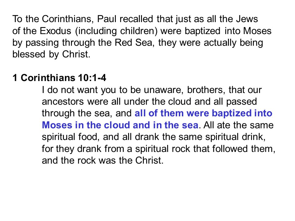 To the Corinthians, Paul recalled that just as all the Jews of the Exodus (including children) were baptized into Moses by passing through the Red Sea, they were actually being blessed by Christ.