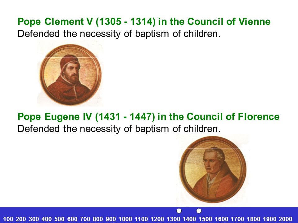100 200 300 400 500 600 700 800 900 1000 1100 1200 1300 1400 1500 1600 1700 1800 1900 2000 Pope Clement V (1305 - 1314) in the Council of Vienne Defended the necessity of baptism of children.