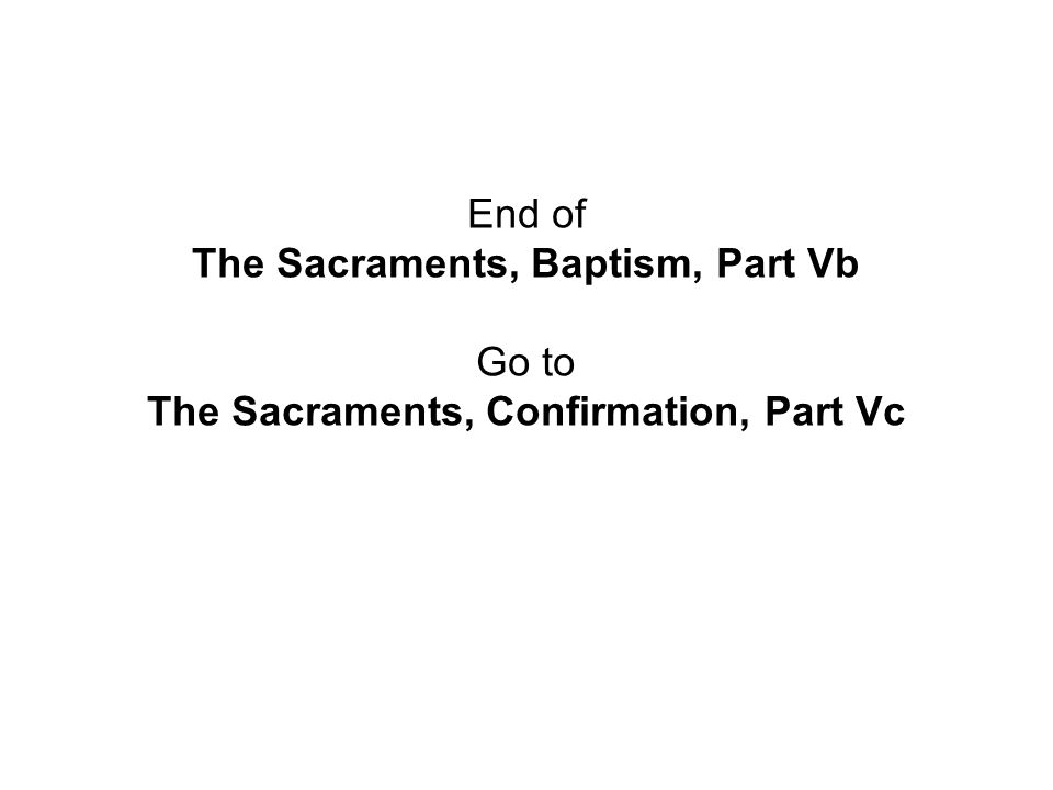 End of The Sacraments, Baptism, Part Vb Go to The Sacraments, Confirmation, Part Vc