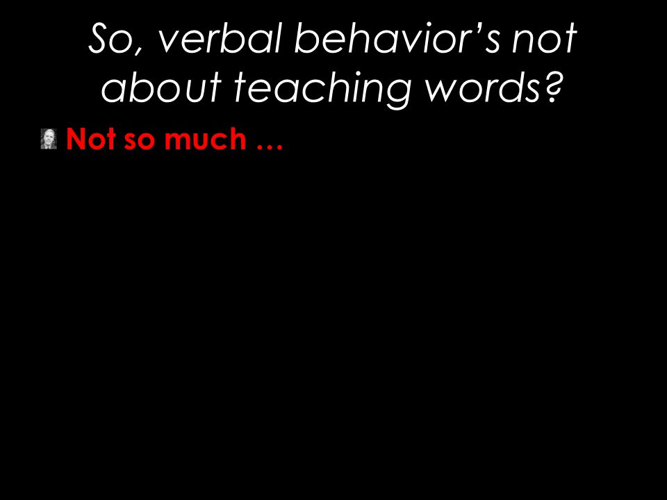 So, verbal behavior's not about teaching words? Not so much …