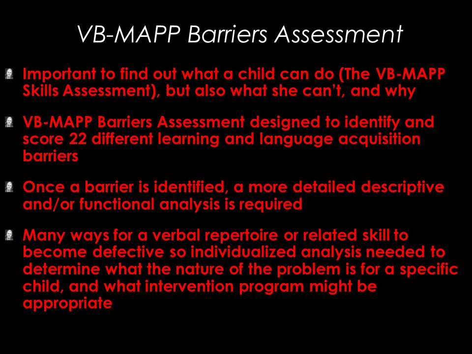 VB-MAPP Barriers Assessment Important to find out what a child can do (The VB-MAPP Skills Assessment), but also what she can't, and why VB-MAPP Barrie