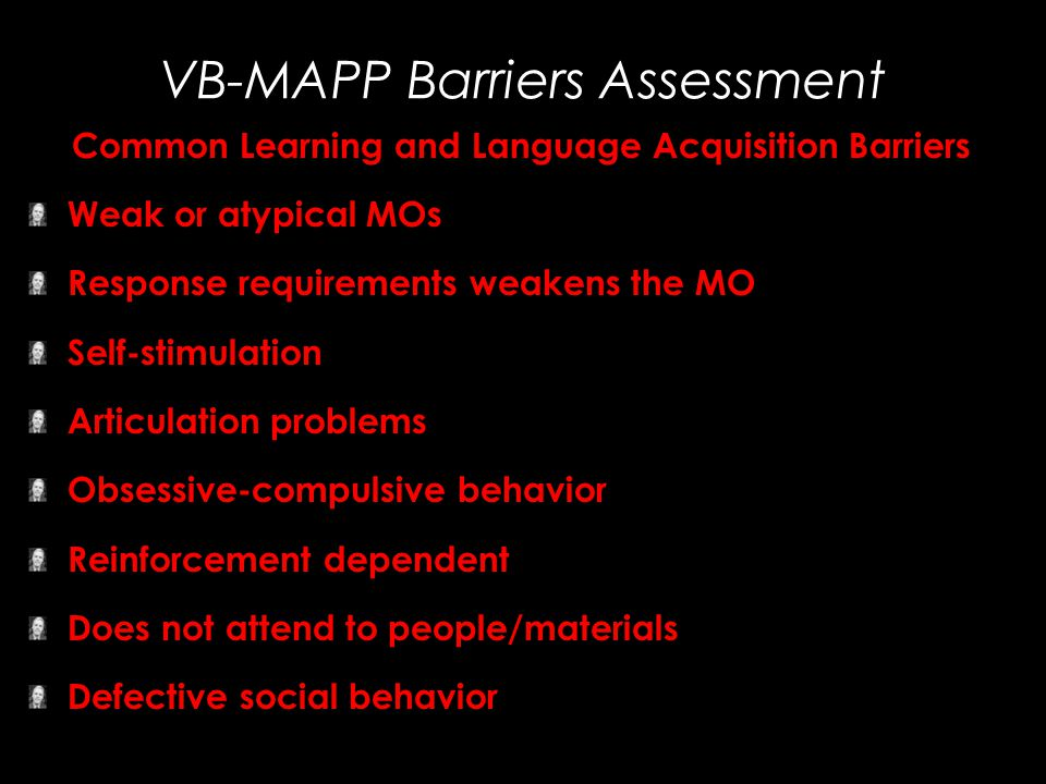 VB-MAPP Barriers Assessment Common Learning and Language Acquisition Barriers Weak or atypical MOs Response requirements weakens the MO Self-stimulati