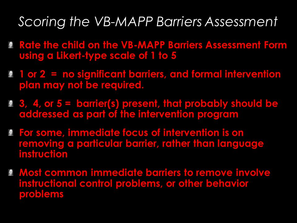 Scoring the VB-MAPP Barriers Assessment Rate the child on the VB-MAPP Barriers Assessment Form using a Likert-type scale of 1 to 5 1 or 2 = no signifi