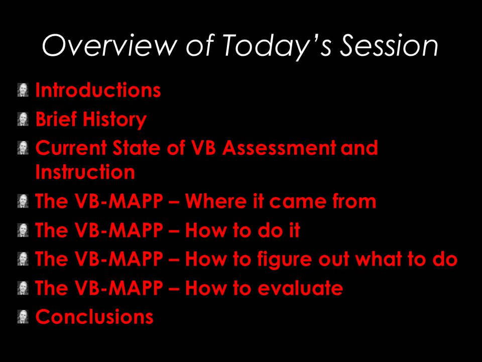 Overview of Today's Session Introductions Brief History Current State of VB Assessment and Instruction The VB-MAPP – Where it came from The VB-MAPP –