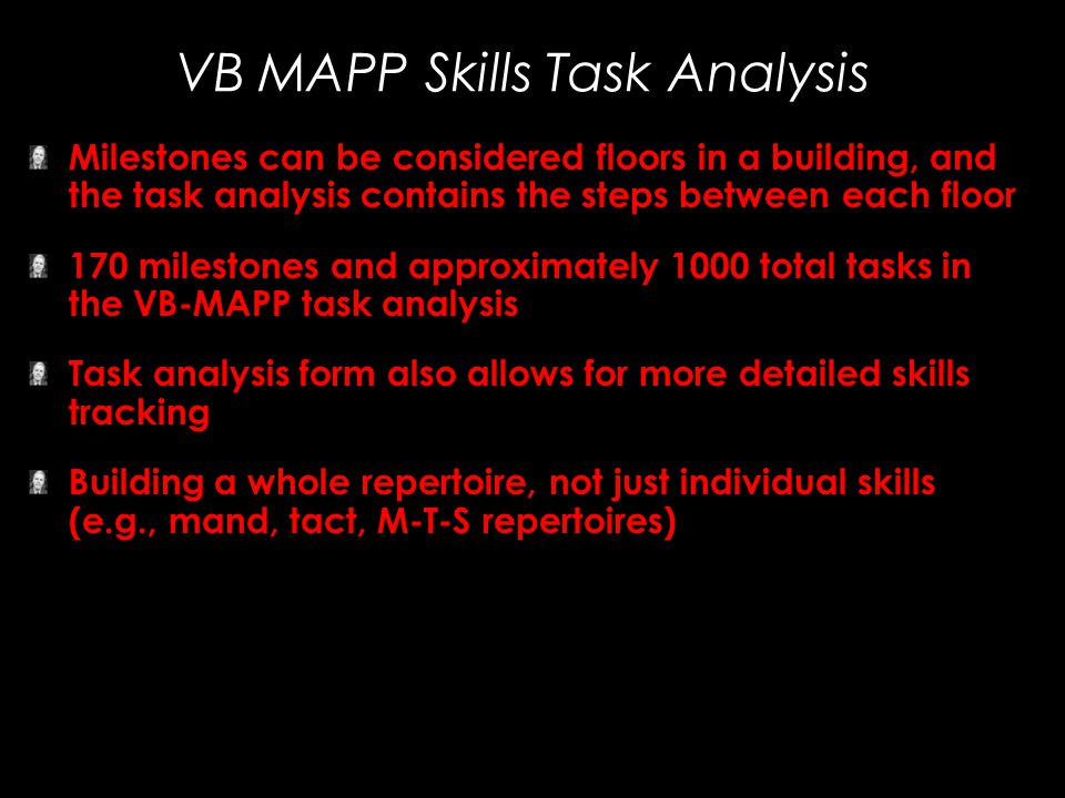 VB MAPP Skills Task Analysis Milestones can be considered floors in a building, and the task analysis contains the steps between each floor 170 milest