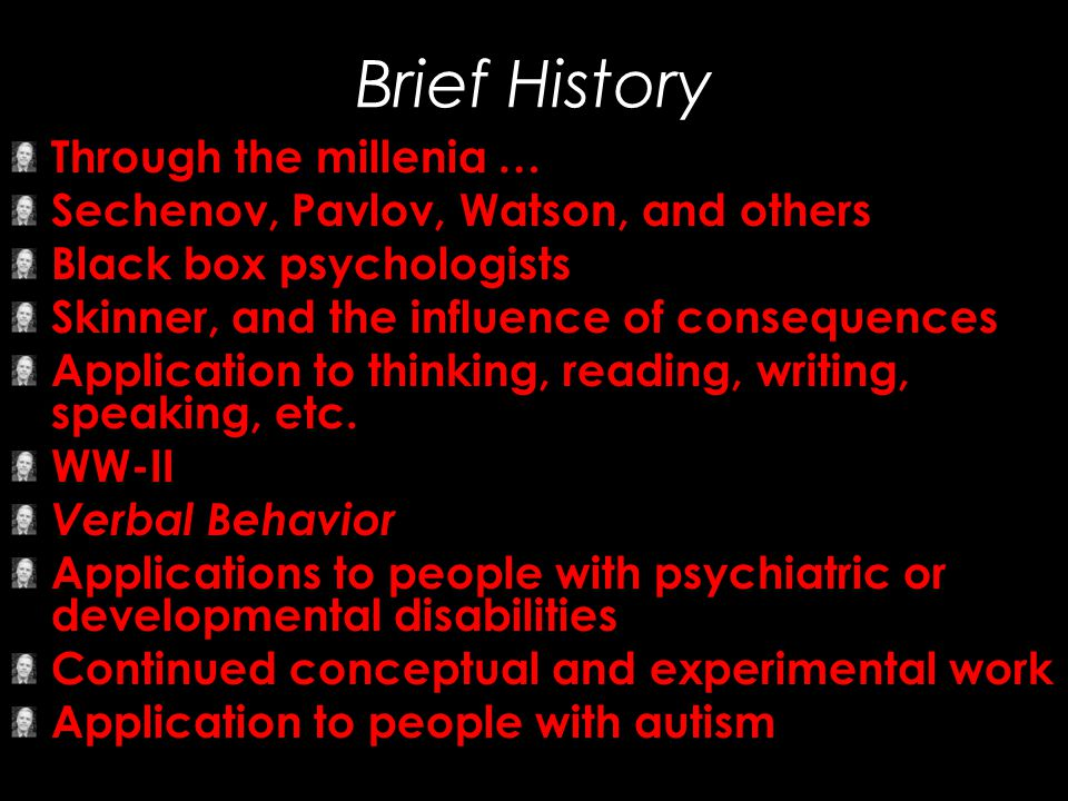 Brief History Through the millenia … Sechenov, Pavlov, Watson, and others Black box psychologists Skinner, and the influence of consequences Applicati