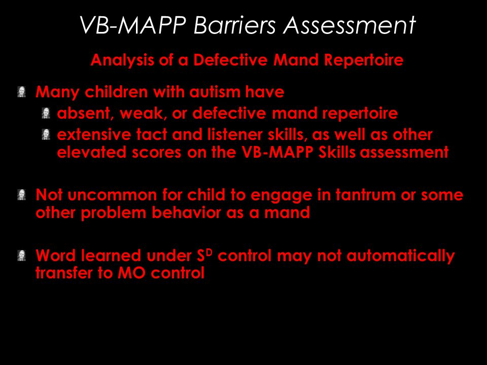 VB-MAPP Barriers Assessment Analysis of a Defective Mand Repertoire Many children with autism have absent, weak, or defective mand repertoire extensiv