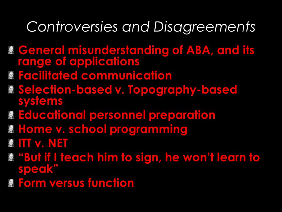 Controversies and Disagreements General misunderstanding of ABA, and its range of applications Facilitated communication Selection-based v. Topography